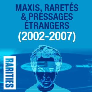 Maxis, raretés et pressages étrangers (2002-2007)